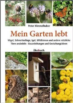 Mein Garten lebt – Vögel, Schmetterlinge, Igel, Wildbienen und andere nützliche Tiere ansiedeln. Bauanleitungen und Gestaltungsidee