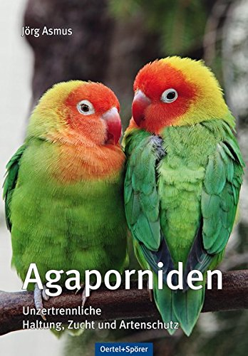 Agaporniden- Haltung, Zucht und Artenschutz. Autor- Jörg Asmus