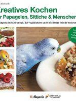 Kreatives Kochen für Papageien, Sittiche und Menschen- Selbstgemachte Leckereien, die Vogelhaltern und Gefiederten Freude bereiten (Deutsch) Gebundene Ausgabe – 18. März 2020